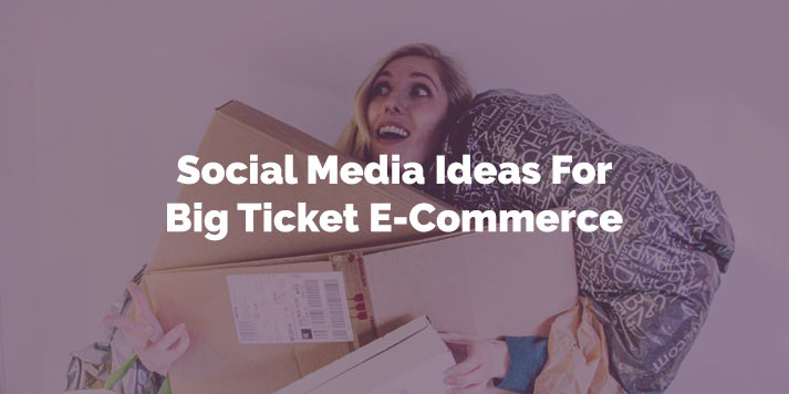 Social Media Ideas for Big Ticket E-Commerce