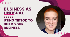 How to use TikTok for business - a Business as Unusual webinar