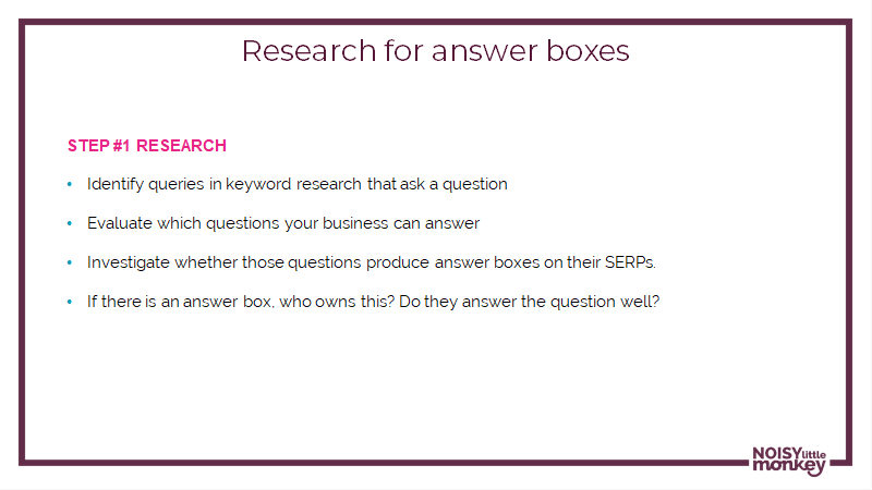 A slide from Gertie's presentation on answer boxes showing the research you need to do: identify queries in keyword research that answer a question, evaluate which questions your business can answer, investigate where those questions produce answer boxes