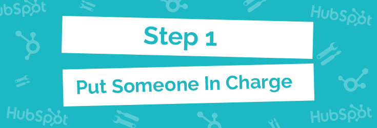 Step 1: Put Someone In Charge