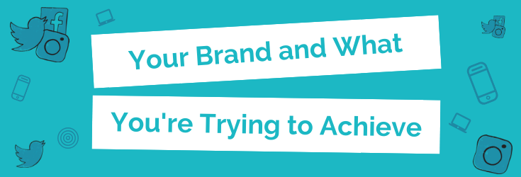 Your Brand and What You're Trying to Achieve