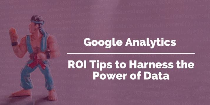 Google Analytics - ROI Tips To Harness The Power Of Data
