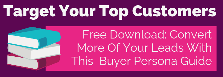 Target Your Top Customers - Free Download: Convert More Of your Leads With This Buyer Persona Guide