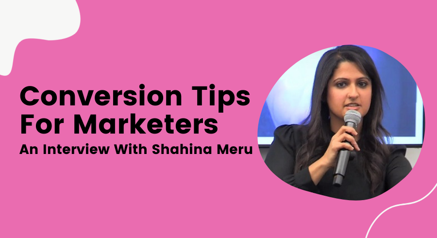 Conversion Tips For Marketers - An Interview With Shahina Meru