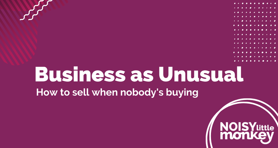 How To Sell When Nobody's Buying - A Business As Unusual Webinar