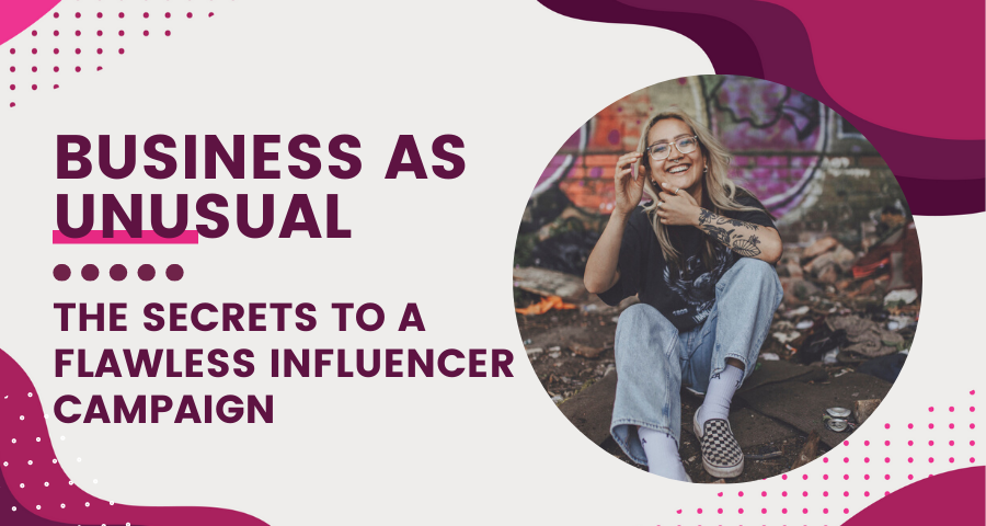 Business as Unusual - The Secrets To A Flawless Influencer Campaign