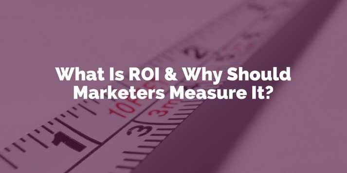 What is ROI and Why Should Marketers Measure It?