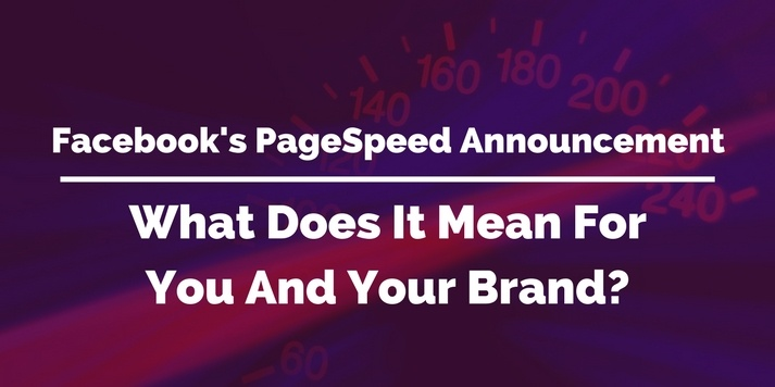 What does Facebook's PageSpeed Announcement mean for You and Your Brand?