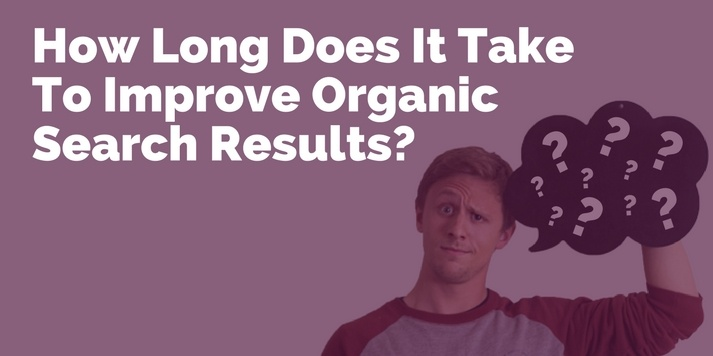 How Long Does It Take To Improve Organic Search Results? Setting Expectations For Your Boss