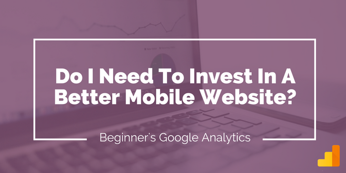 Beginners' Google Analytics - Do I Need To Invest In A Better Mobile Website?