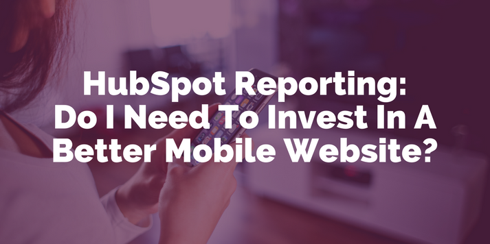HubSpot Reporting: Do I Need To Invest In A Better Mobile Website?