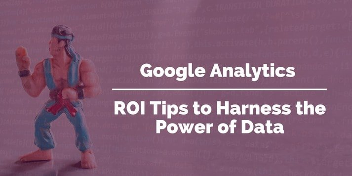 Google Analytics: ROI Tips to Harness the Power of Data
