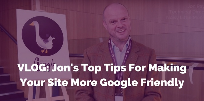 VLOG: Jon's Top Tips For Making Your Site More Google Friendly