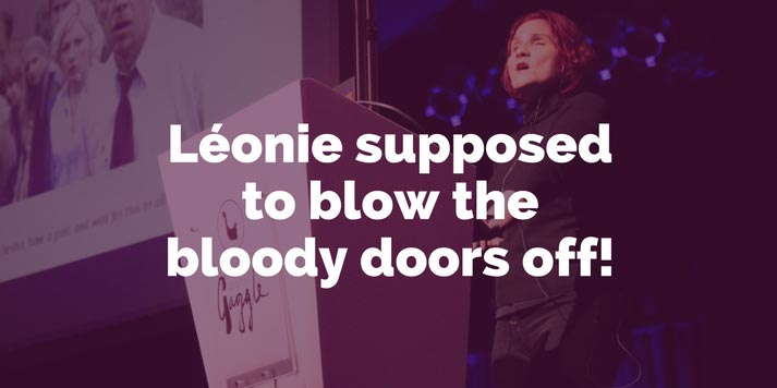 Léonie supposed to blow the bloody doors off!